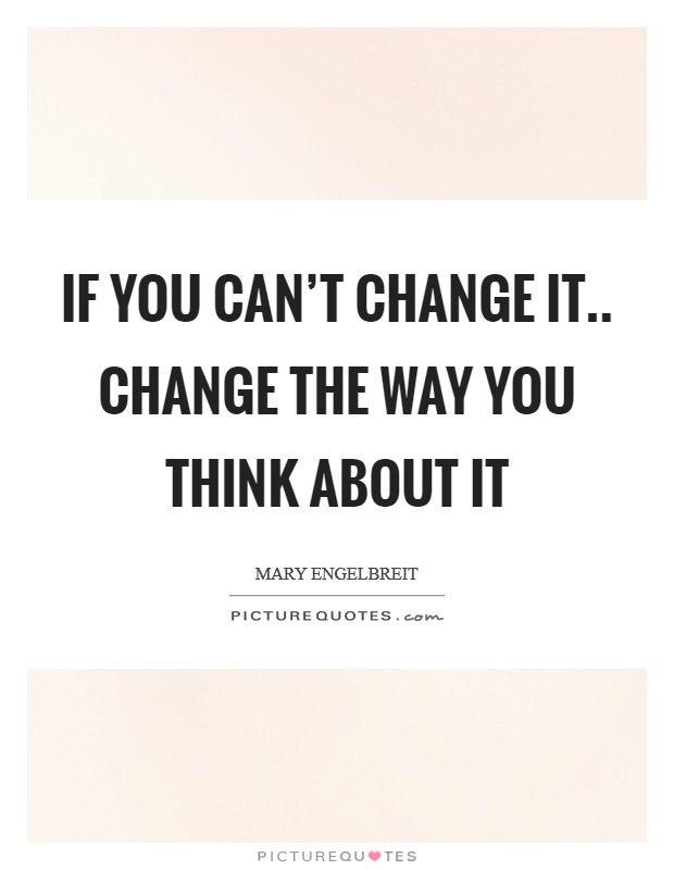 if-you-cant-change-it-change-the-way-you-think-about-it-quote-1.jpg